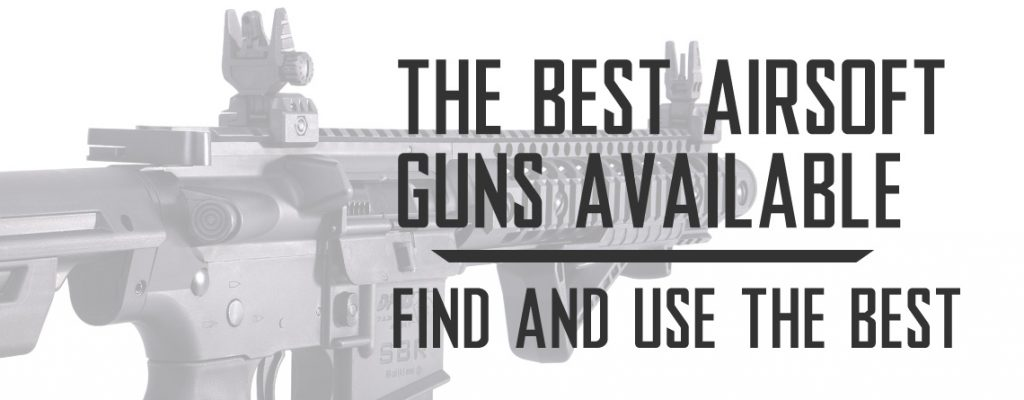 The Best Airsoft Guns Available