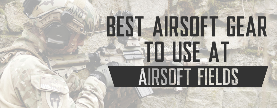 Best Airsoft Gear To Use At Airsoft Fields