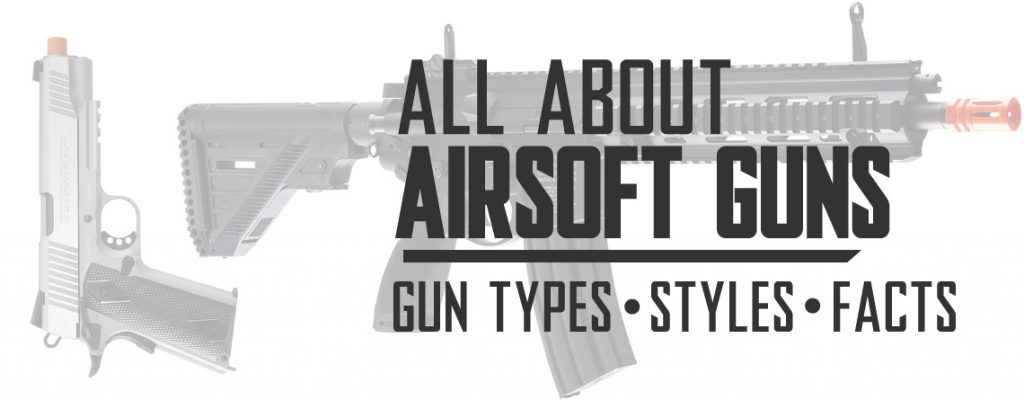 All About Airsoft Guns Including Airsoft Gun Types, Styles, Facts, and Science