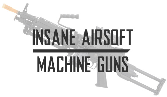Insane Airsoft Guns and Airsoft Machine Guns