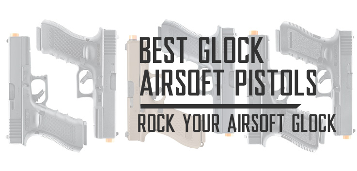 Best Glock Airsoft Pistols and Glock 19 Gen 3 Airsoft Guns